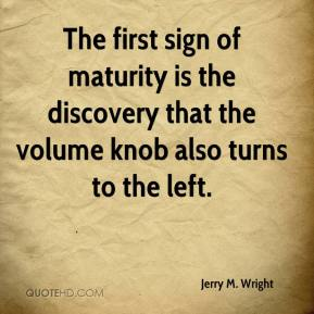 Jerry M. Wright  - The first sign of maturity is the discovery that the volume knob also turns to the left.