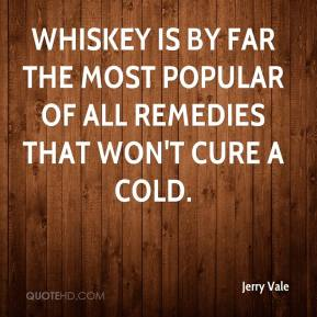Jerry Vale - Whiskey is by far the most popular of all remedies that won't cure a cold.