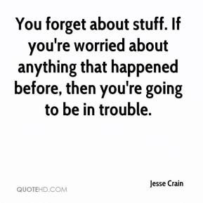Jesse Crain  - You forget about stuff. If you're worried about anything that happened before, then you're going to be in trouble.
