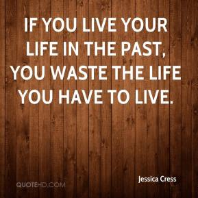Jessica Cress  - If you live your life in the past, you waste the life you have to live.