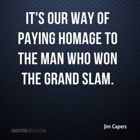 Jim Capers  - It's our way of paying homage to the man who won the Grand Slam.