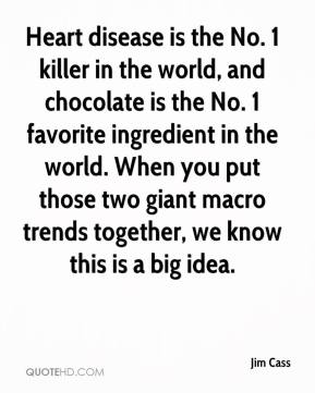 Jim Cass  - Heart disease is the No. 1 killer in the world, and chocolate is the No. 1 favorite ingredient in the world. When you put those two giant macro trends together, we know this is a big idea.