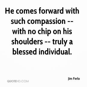 Jim Ferlo  - He comes forward with such compassion -- with no chip on his shoulders -- truly a blessed individual.