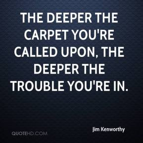Jim Kenworthy  - The deeper the carpet you're called upon, the deeper the trouble you're in.