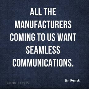 Jim Remski  - All the manufacturers coming to us want seamless communications.