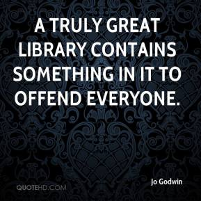Jo Godwin  - A truly great library contains something in it to offend everyone.