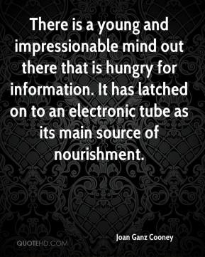Joan Ganz Cooney  - There is a young and impressionable mind out there that is hungry for information. It has latched on to an electronic tube as its main source of nourishment.