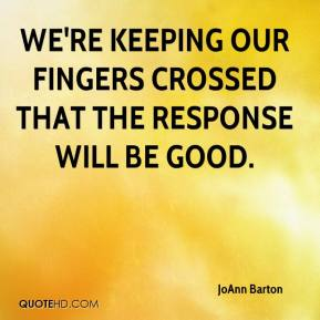 JoAnn Barton  - We're keeping our fingers crossed that the response will be good.