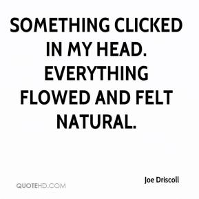 Joe Driscoll  - Something clicked in my head. Everything flowed and felt natural.