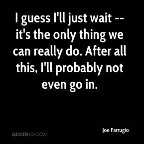 Joe Farrugio  - I guess I'll just wait -- it's the only thing we can really do. After all this, I'll probably not even go in.