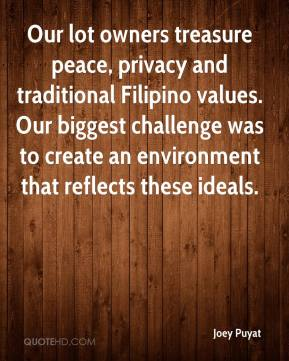 Joey Puyat  - Our lot owners treasure peace, privacy and traditional Filipino values. Our biggest challenge was to create an environment that reflects these ideals.