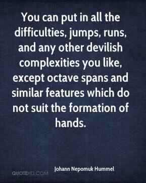Johann Nepomuk Hummel - You can put in all the difficulties, jumps, runs, and any other devilish complexities you like, except octave spans and similar features which do not suit the formation of hands.