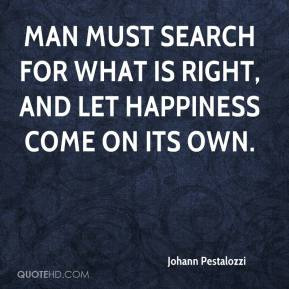 Johann Pestalozzi - Man must search for what is right, and let happiness come on its own.