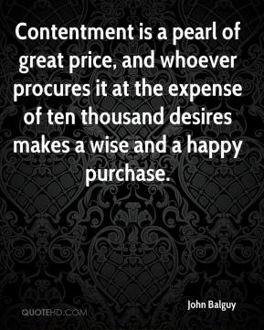 John Balguy  - Contentment is a pearl of great price, and whoever procures it at the expense of ten thousand desires makes a wise and a happy purchase.