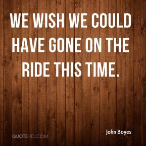 John Boyes  - We wish we could have gone on the ride this time.