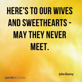 John Bunny - Here's to our wives and sweethearts - may they never meet.