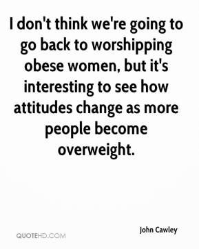 John Cawley  - I don't think we're going to go back to worshipping obese women, but it's interesting to see how attitudes change as more people become overweight.