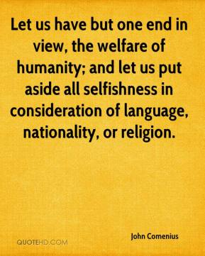 John Comenius - Let us have but one end in view, the welfare of humanity; and let us put aside all selfishness in consideration of language, nationality, or religion.