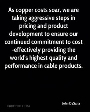 John DeSana  - As copper costs soar, we are taking aggressive steps in pricing and product development to ensure our continued commitment to cost-effectively providing the world's highest quality and performance in cable products.