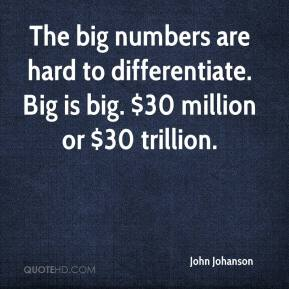 John Johanson  - The big numbers are hard to differentiate. Big is big. $30 million or $30 trillion.