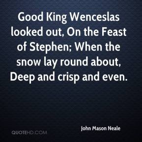 John Mason Neale  - Good King Wenceslas looked out, On the Feast of Stephen; When the snow lay round about, Deep and crisp and even.