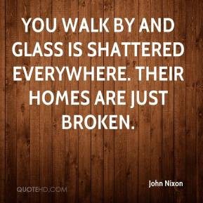 John Nixon  - You walk by and glass is shattered everywhere. Their homes are just broken.
