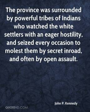 John P. Kennedy - The province was surrounded by powerful tribes of Indians who watched the white settlers with an eager hostility, and seized every occasion to molest them by secret inroad, and often by open assault.