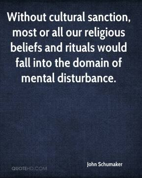 John Schumaker  - Without cultural sanction, most or all our religious beliefs and rituals would fall into the domain of mental disturbance.