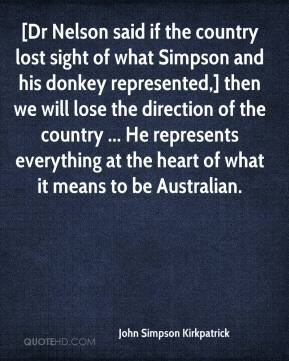 John Simpson Kirkpatrick  - [Dr Nelson said if the country lost sight of what Simpson and his donkey represented,] then we will lose the direction of the country ... He represents everything at the heart of what it means to be Australian.