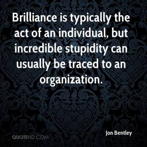 Jon Bentley  - Brilliance is typically the act of an individual, but incredible stupidity can usually be traced to an organization.