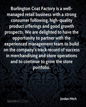 Jordan Hitch  - Burlington Coat Factory is a well-managed retail business with a strong consumer following, high-quality product offerings and good growth prospects. We are delighted to have the opportunity to partner with the experienced management team to build on the company's track record of success in merchandising and store operations and to continue to grow the store portfolio.
