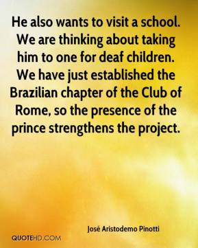 José Aristodemo Pinotti  - He also wants to visit a school. We are thinking about taking him to one for deaf children. We have just established the Brazilian chapter of the Club of Rome, so the presence of the prince strengthens the project.