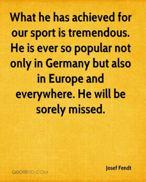Josef Fendt  - What he has achieved for our sport is tremendous. He is ever so popular not only in Germany but also in Europe and everywhere. He will be sorely missed.