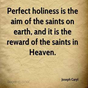 Joseph Caryl  - Perfect holiness is the aim of the saints on earth, and it is the reward of the saints in Heaven.