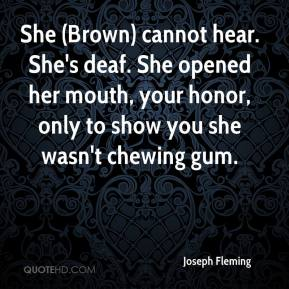 Joseph Fleming  - She (Brown) cannot hear. She's deaf. She opened her mouth, your honor, only to show you she wasn't chewing gum.