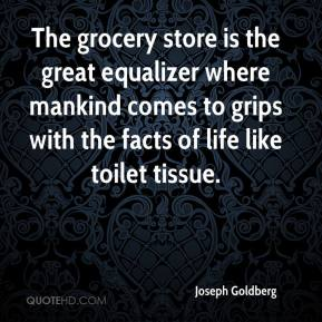 Joseph Goldberg  - The grocery store is the great equalizer where mankind comes to grips with the facts of life like toilet tissue.