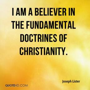 Joseph Lister - I am a believer in the fundamental doctrines of Christianity.