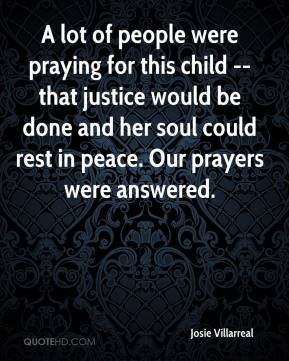 Josie Villarreal  - A lot of people were praying for this child -- that justice would be done and her soul could rest in peace. Our prayers were answered.