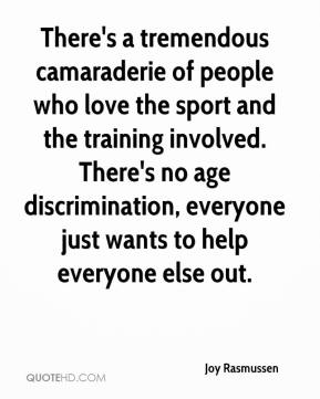 Joy Rasmussen  - There's a tremendous camaraderie of people who love the sport and the training involved. There's no age discrimination, everyone just wants to help everyone else out.