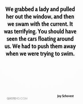 Joy Schovest  - We grabbed a lady and pulled her out the window, and then we swam with the current. It was terrifying. You should have seen the cars floating around us. We had to push them away when we were trying to swim.