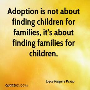 Joyce Maguire Pavao  - Adoption is not about finding children for families, it's about finding families for children.