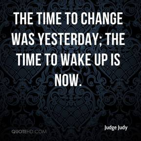 Judge Judy  - The time to change was yesterday; the time to wake up is now.