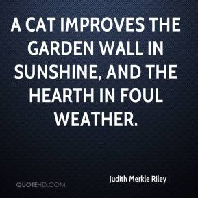 Judith Merkle Riley  - A cat improves the garden wall in sunshine, and the hearth in foul weather.