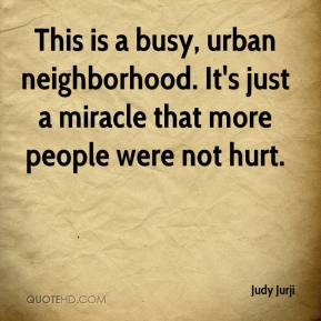 Judy Jurji  - This is a busy, urban neighborhood. It's just a miracle that more people were not hurt.