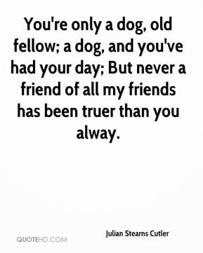 Julian Stearns Cutler  - You're only a dog, old fellow; a dog, and you've had your day; But never a friend of all my friends has been truer than you alway.