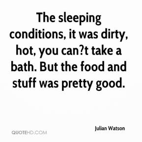 Julian Watson  - The sleeping conditions, it was dirty, hot, you can?t take a bath. But the food and stuff was pretty good.