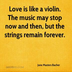 June Masters Bacher  - Love is like a violin. The music may stop now and then, but the strings remain forever.