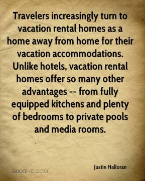 Justin Halloran  - Travelers increasingly turn to vacation rental homes as a home away from home for their vacation accommodations. Unlike hotels, vacation rental homes offer so many other advantages -- from fully equipped kitchens and plenty of bedrooms to private pools and media rooms.