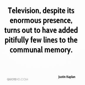 Justin Kaplan - Television, despite its enormous presence, turns out to have added pitifully few lines to the communal memory.