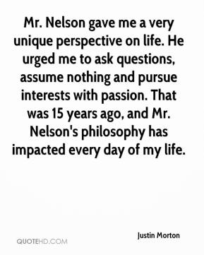Justin Morton  - Mr. Nelson gave me a very unique perspective on life. He urged me to ask questions, assume nothing and pursue interests with passion. That was 15 years ago, and Mr. Nelson's philosophy has impacted every day of my life.